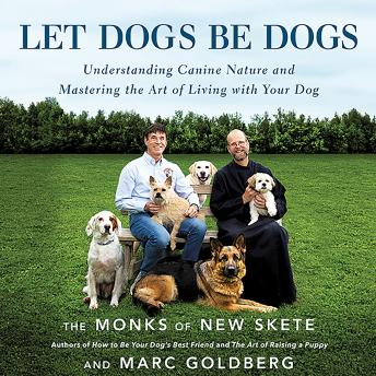 Let Dogs Be Dogs: Understanding Canine Nature and Mastering the Art of Living with Your Dog, Marc Goldberg, The Monks of New Skete