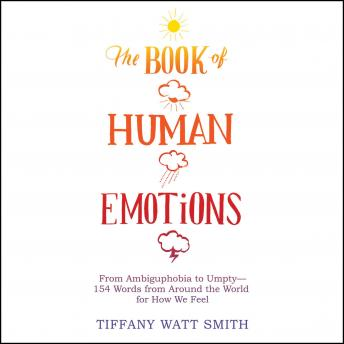Book of Human Emotions: From Ambiguphobia to Umpty -- 154 Words from Around the World for How We Feel, Tiffany Watt-Smith