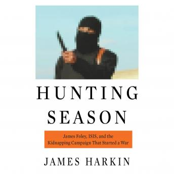 Hunting Season: James Foley, ISIS, and the Kidnapping Campaign that Started a War, James Harkin