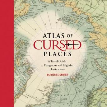 Atlas of Cursed Places: A Travel Guide to Dangerous and Frightful  Destinations, Olivier Le Carrer