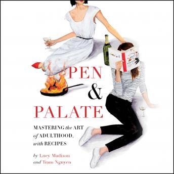 Pen & Palate: Mastering the Art of Adulthood, with Recipes, Lucy Madison