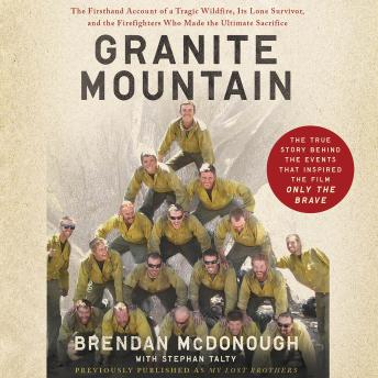 Granite Mountain: The Firsthand Account of a Tragic Wildfire, Its Lone Survivor, and the Firefighters Who Made the Ultimate Sacrifice, Brendan McDonough, Stephan Talty