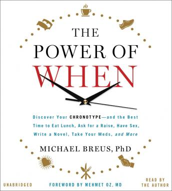 Power of When: Discover Your Chronotype--and the Best Time to Eat Lunch, Ask for a Raise, Have Sex, Write a Novel, Take Your Meds, and More, Michael Breus