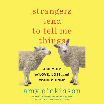 Strangers Tend to Tell Me Things: A Memoir of Love, Loss, and Coming Home, Amy Dickinson