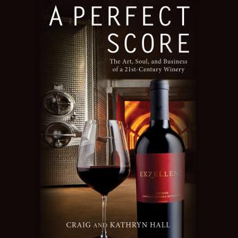 Perfect Score: The Art, Soul, and Business of a 21st-Century Winery, Kathryn Hall
