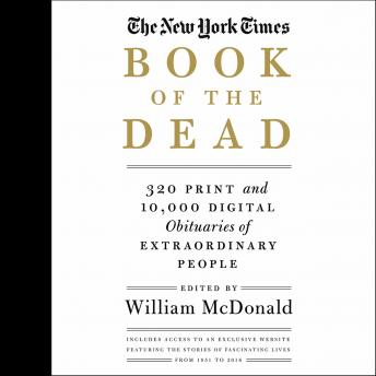 New York Times Book of the Dead: 320 Print and 10,000 Digital Obituaries of Extraordinary People, William McDonald