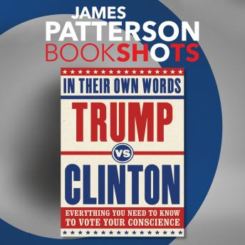 Trump vs. Clinton: In Their Own Words: Everything You Need to Know to Vote Your Conscience, James Patterson