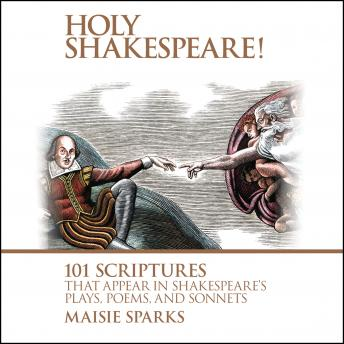 Holy Shakespeare!: 101 Scriptures That Appear in Shakespeare's Plays, Poems, and Sonnets, Maisie Sparks