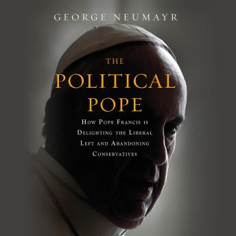 Political Pope: How Pope Francis Is Delighting the Liberal Left and Abandoning Conservatives, George Neumayr