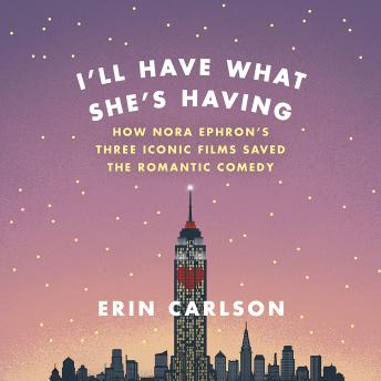 I'll Have What She's Having: How Nora Ephron's Three Iconic Films Saved the Romantic Comedy, Erin Carlson