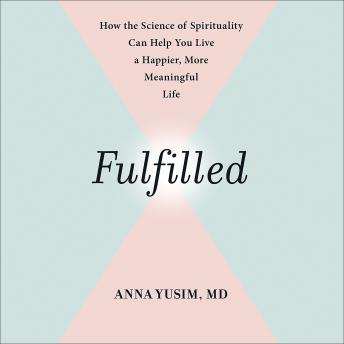 Fulfilled: How the Science of Spirituality Can Help You Live a Happier, More Meaningful Life, Anna Yusim