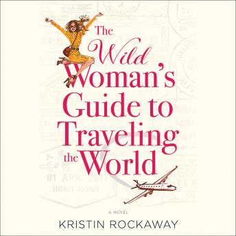 Wild Woman's Guide to Traveling the World: A Novel, Kristin Rockaway