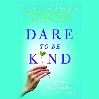 Dare to Be Kind: How Extraordinary Compassion Can Transform Our World, Catherine Avril Morris, Lizzie Velasquez