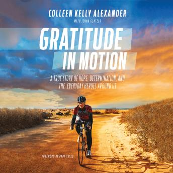 Gratitude in Motion: A True Story of Hope, Determination, and the Everyday Heroes Around Us, Colleen Kelly Alexander