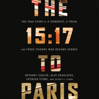 Download 15:17 to Paris: The True Story of a Terrorist, a Train, and Three American Heroes by Anthony Sadler, Alek Skarlatos, Spencer Stone, Jeffrey E. Stern