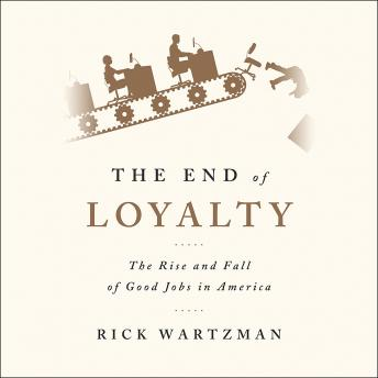End of Loyalty: The Rise and Fall of Good Jobs in America, Rick Wartzman