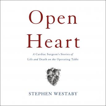 Open Heart: A Cardiac Surgeon's Stories of Life and Death on the Operating Table, Stephen Westaby