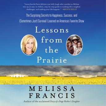 Lessons from the Prairie: The Surprising Secrets to Happiness, Success, and (Sometimes Just) Survival I Learned on America's Favorite Show, Melissa Francis