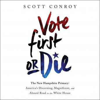 Vote First or Die: The New Hampshire Primary: America's Discerning, Magnificent, and Absurd Road to the White House, Scott Conroy