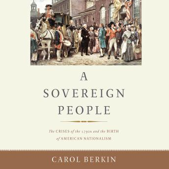Sovereign People: The Crises of the 1790s and the Birth of American Nationalism, Carol Berkin