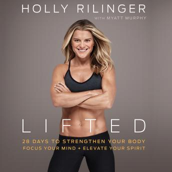 Lifted: 28 Days to Focus Your Mind, Strengthen Your Body, and Elevate Your Spirit, Holly Rilinger, Myatt Murphy