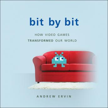 Bit by Bit: How Video Games Transformed Our World, Andrew Ervin