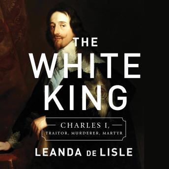 The White King: Charles I, Traitor, Murderer, Martyr