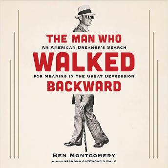 Man Who Walked Backward: An American Dreamer's Search for Meaning in the Great Depression, Ben Montgomery