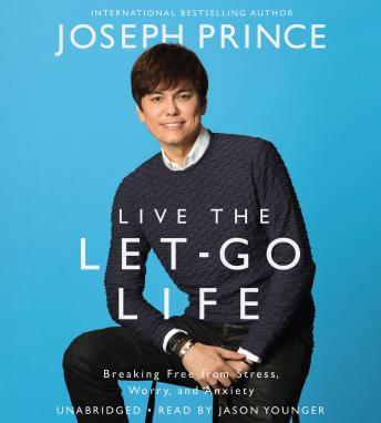 Live the Let-Go Life: Breaking Free from Stress, Worry, and Anxiety, Joseph Prince