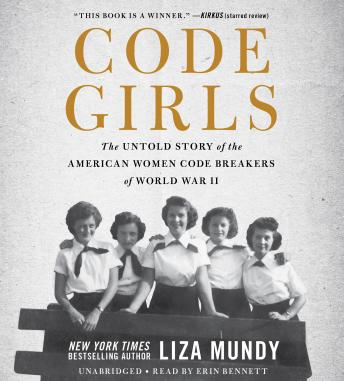 Code Girls: The Untold Story of the American Women Code Breakers of World War II, Audio book by Liza Mundy