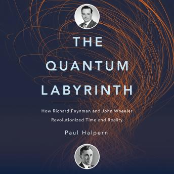 Quantum Labyrinth: How Richard Feynman and John Wheeler Revolutionized Time and Reality, Audio book by Paul Halpern