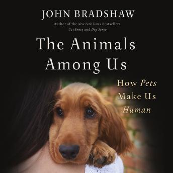 Animals Among Us: How Pets Make Us Human, Audio book by John Bradshaw