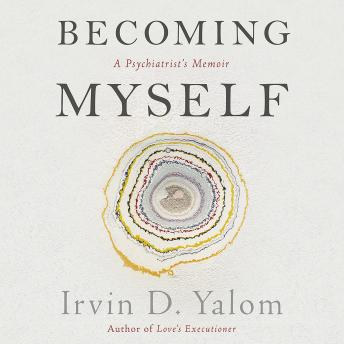 Becoming Myself: A Psychiatrist's Memoir, Irvin D. Yalom