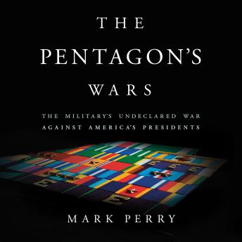 Pentagon's Wars: The Military's Undeclared War Against America's Presidents, Mark Perry