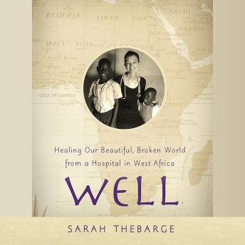 Well: Healing Our Beautiful, Broken World from a Hospital in West Africa, Sarah Thebarge