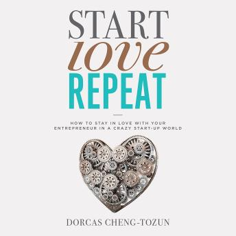 Start, Love, Repeat: How to Stay in Love with Your Entrepreneur in a Crazy Start-up World, Dorcas Cheng-Tozun