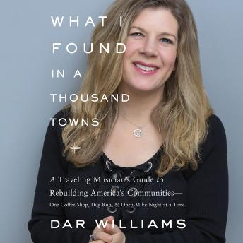 Download What I Found in a Thousand Towns: A Traveling Musician's Guide to Rebuilding America's Communities-One Coffee Shop, Dog Run, and Open-Mike Night at a Time by Dar Williams