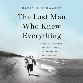 Last Man Who Knew Everything: The Life and Times of Enrico Fermi, Father of the Nuclear Age, Audio book by David N. Schwartz