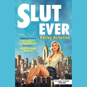 Slutever: Dispatches from a Sexually Autonomous Woman in a Post-Shame World, Karley Sciortino