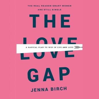 Love Gap: A Radical Plan to Win in Life and Love, Jenna Birch