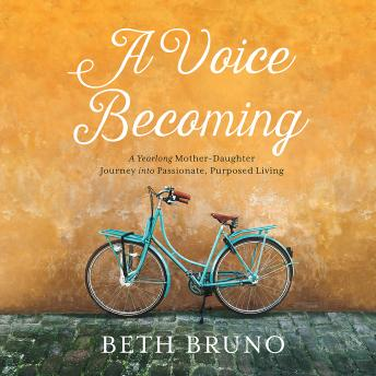 Voice Becoming: A Yearlong Mother-Daughter Journey into Passionate, Purposed Living, Beth Bruno