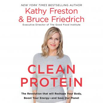Clean Protein: The Revolution that Will Reshape Your Body, Boost Your Energy-and Save Our Planet, Bruce Friedrich, Kathy Freston