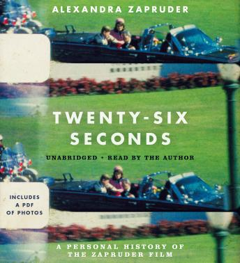 Twenty-Six Seconds: A Personal History of the Zapruder Film, Alexandra Zapruder