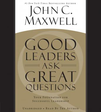 Good Leaders Ask Great Questions: Your Foundation for Successful Leadership, John C. Maxwell