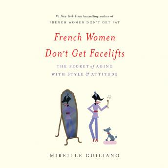 French Women Don't Get Facelifts: The Secret of Aging with Style & Attitude, Mireille Guiliano