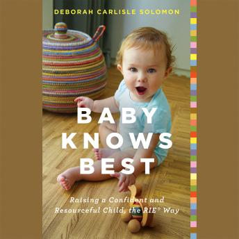 Baby Knows Best: Raising a Confident and Resourceful Child, the RIE® Way, Deborah Carlisle Solomon