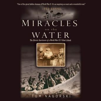 Miracles on the Water: The Heroic Survivors of a World War II U-Boat Attack, Tom Nagorski