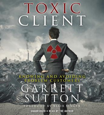 Toxic Client: Knowing and Avoiding Problem Customers, Garrett Sutton