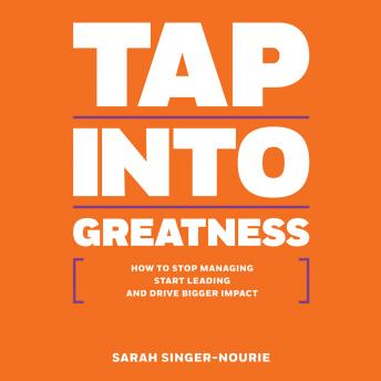 Tap Into Greatness: How to Stop Managing, Start Leading, and Drive Bigger Impact
