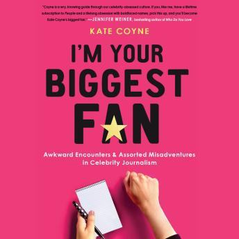 I'm Your Biggest Fan: Awkward Encounters and Assorted Misadventures in Celebrity Journalism, Kate Coyne